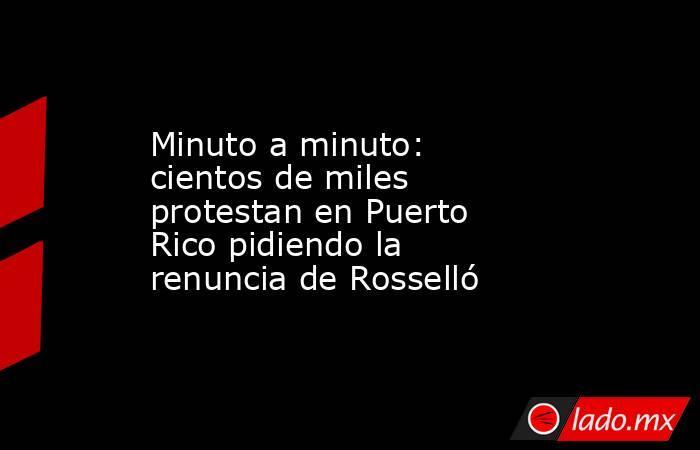 Minuto a minuto: cientos de miles protestan en Puerto Rico pidiendo la renuncia de Rosselló. Noticias en tiempo real