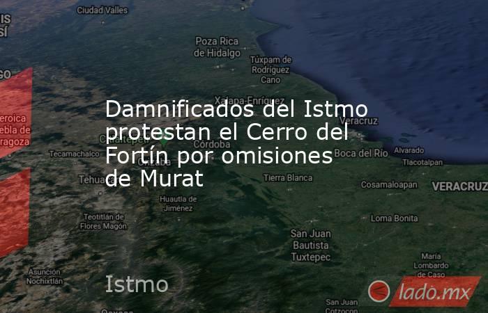 Damnificados del Istmo protestan el Cerro del Fortín por omisiones de Murat. Noticias en tiempo real