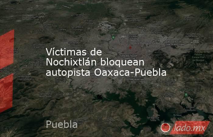 Víctimas de Nochixtlán bloquean autopista Oaxaca-Puebla. Noticias en tiempo real