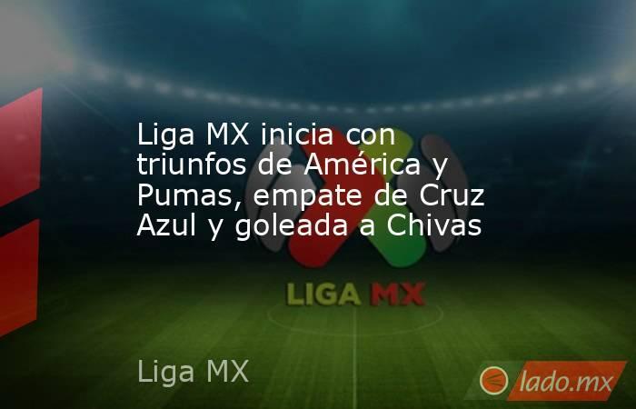 Liga MX inicia con triunfos de América y Pumas, empate de Cruz Azul y goleada a Chivas. Noticias en tiempo real