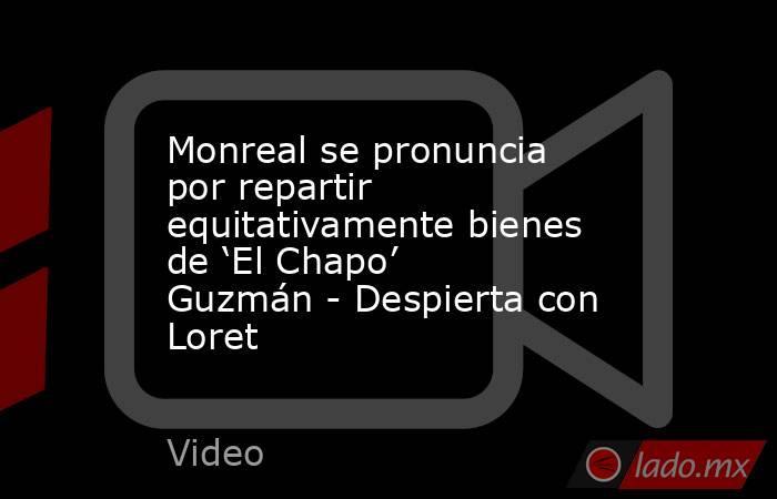 Monreal se pronuncia por repartir equitativamente bienes de 'El Chapo' Guzmán - Despierta con Loret. Noticias en tiempo real