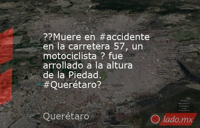 ??Muere en #accidente en la carretera 57, un motociclista ? fue arrollado a la altura de la Piedad. #Querétaro?. Noticias en tiempo real