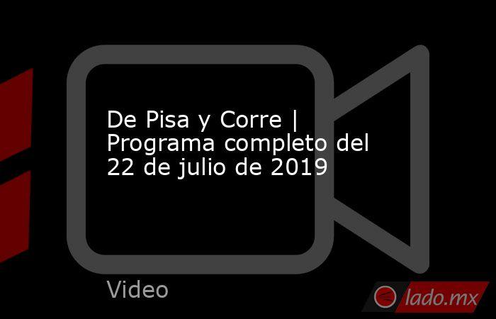 De Pisa y Corre | Programa completo del 22 de julio de 2019. Noticias en tiempo real