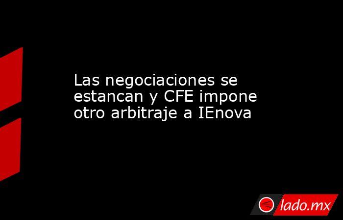 Las negociaciones se estancan y CFE impone otro arbitraje a IEnova. Noticias en tiempo real