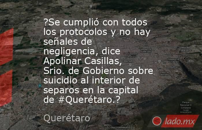 ?Se cumplió con todos los protocolos y no hay señales de negligencia, dice Apolinar Casillas, Srio. de Gobierno sobre suicidio al interior de separos en la capital de #Querétaro.?. Noticias en tiempo real