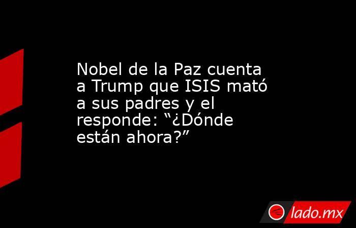 """Nobel de la Paz cuenta a Trump que ISIS mató a sus padres y el responde: """"¿Dónde están ahora?"""". Noticias en tiempo real"""