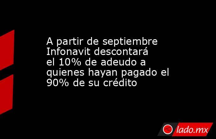 A partir de septiembre Infonavit descontará el 10% de adeudo a quienes hayan pagado el 90% de su crédito. Noticias en tiempo real