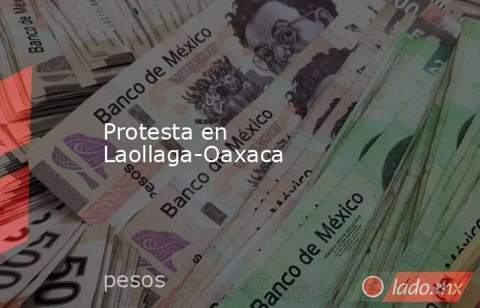 Protesta en Laollaga-Oaxaca. Noticias en tiempo real