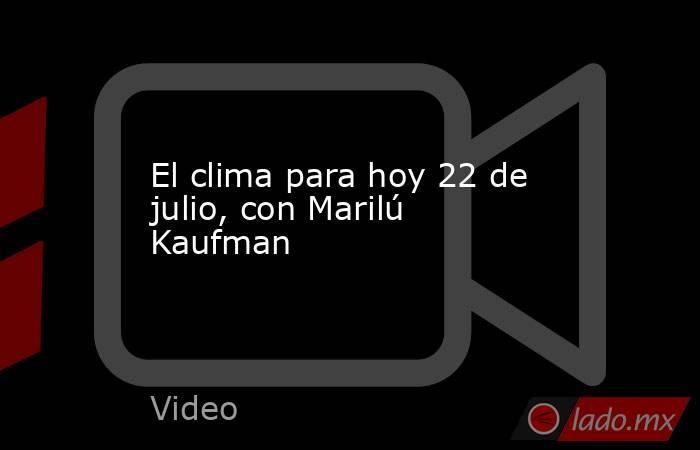 El clima para hoy 22 de julio, con Marilú Kaufman. Noticias en tiempo real