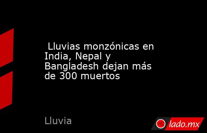 Lluvias monzónicas en India, Nepal y Bangladesh dejan más de 300 muertos. Noticias en tiempo real