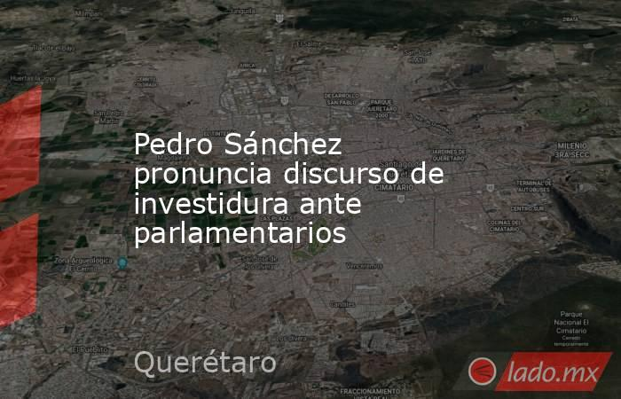 Pedro Sánchez pronuncia discurso de investidura ante parlamentarios. Noticias en tiempo real