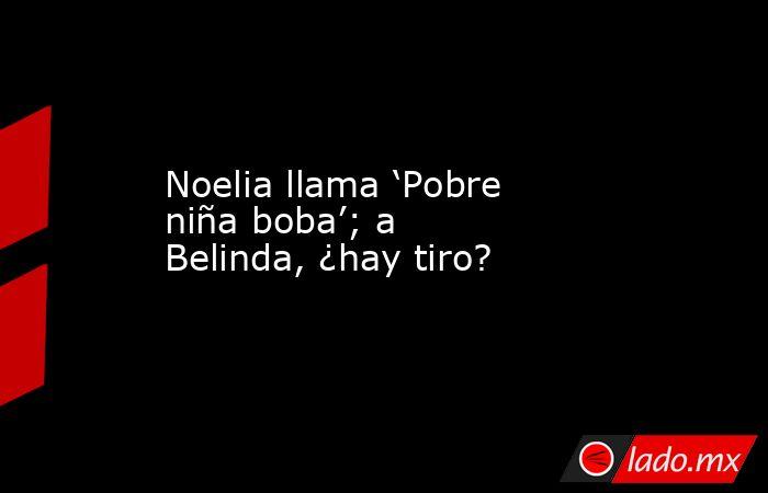 Noelia llama 'Pobre niña boba'; a Belinda, ¿hay tiro?. Noticias en tiempo real