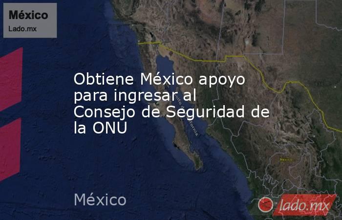Obtiene México apoyo para ingresar al Consejo de Seguridad de la ONU. Noticias en tiempo real