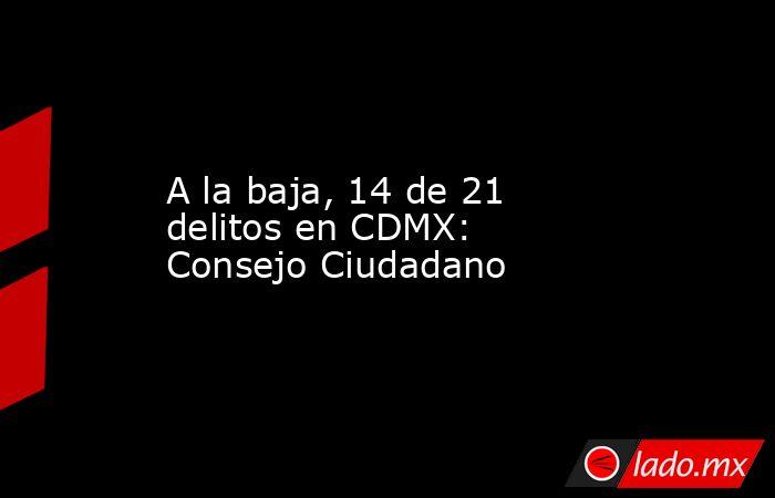 A la baja, 14 de 21 delitos en CDMX: Consejo Ciudadano. Noticias en tiempo real