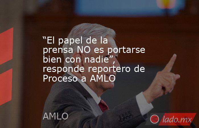 """""""El papel de la prensa NO es portarse bien con nadie"""", responde reportero de Proceso a AMLO. Noticias en tiempo real"""