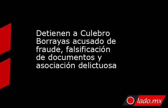 Detienen a Culebro Borrayas acusado de fraude, falsificación de documentos y asociación delictuosa. Noticias en tiempo real