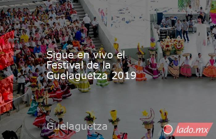 Sigue en vivo el Festival de la Guelaguetza 2019. Noticias en tiempo real