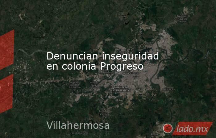 Denuncian inseguridad en colonia Progreso. Noticias en tiempo real