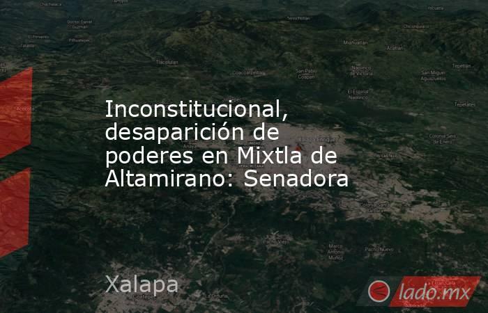 Inconstitucional, desaparición de poderes en Mixtla de Altamirano: Senadora. Noticias en tiempo real