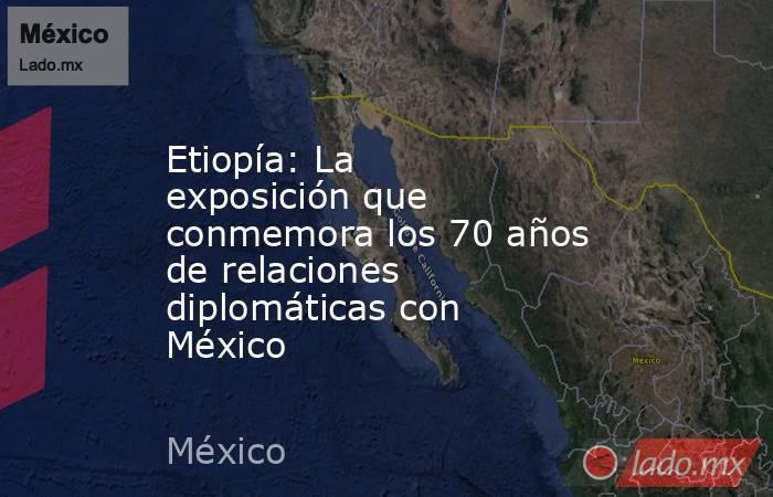 Etiopía: La exposición que conmemora los 70 años de relaciones diplomáticas con México. Noticias en tiempo real