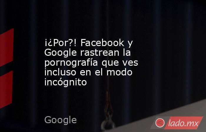 ¡¿Por?! Facebook y Google rastrean la pornografía que ves incluso en el modo incógnito. Noticias en tiempo real