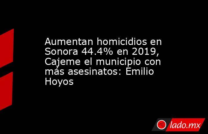 Aumentan homicidios en Sonora 44.4% en 2019, Cajeme el municipio con más asesinatos: Emilio Hoyos. Noticias en tiempo real