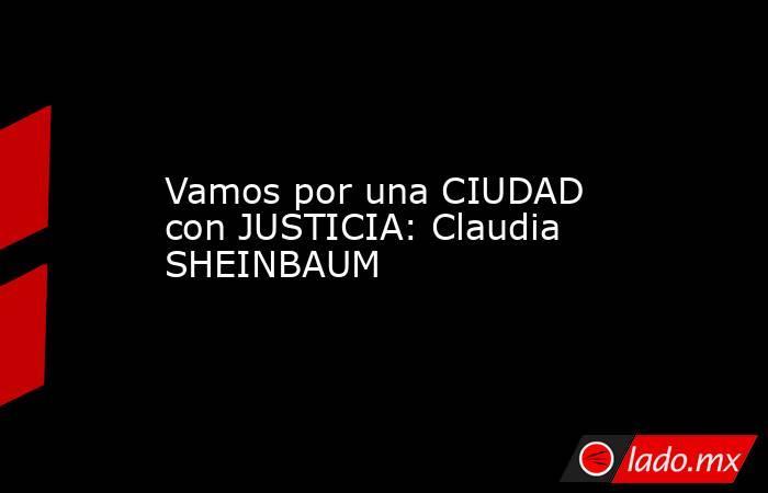 Vamos por una CIUDAD con JUSTICIA: Claudia SHEINBAUM. Noticias en tiempo real