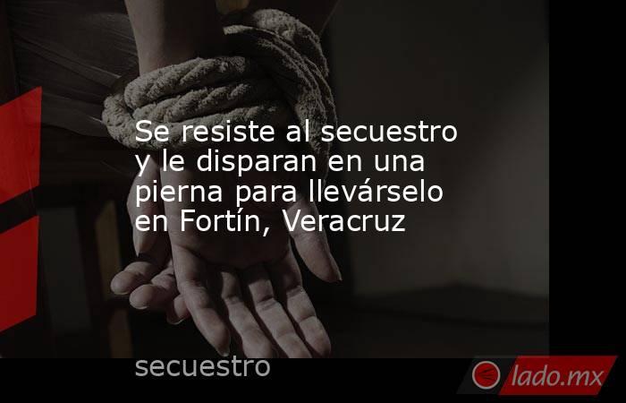 Se resiste al secuestro y le disparan en una pierna para llevárselo en Fortín, Veracruz. Noticias en tiempo real