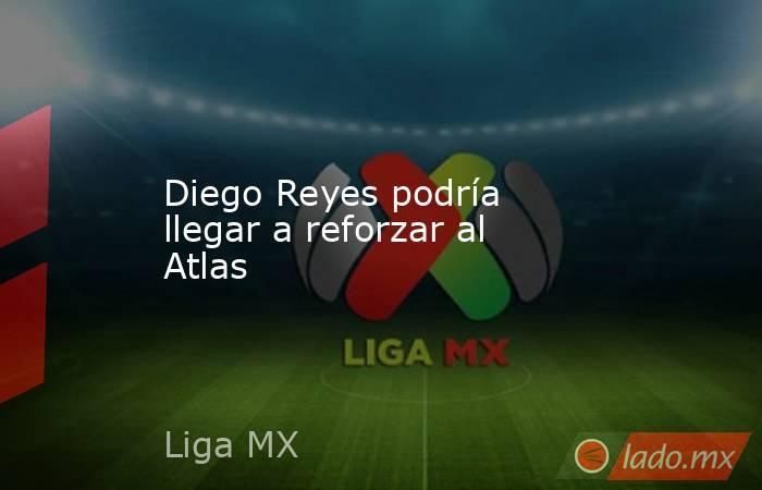 Diego Reyes podría llegar a reforzar al Atlas . Noticias en tiempo real