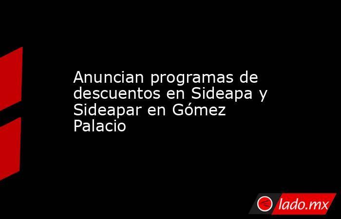 Anuncian programas de descuentos en Sideapa y Sideapar en Gómez Palacio . Noticias en tiempo real