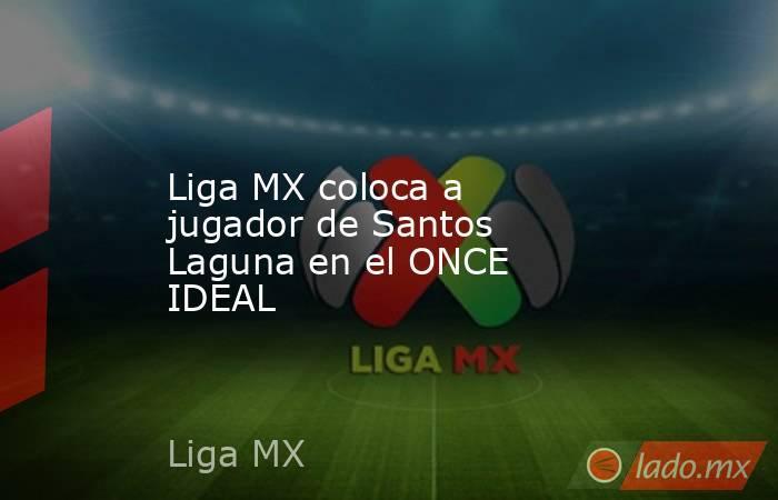 Liga MX coloca a jugador de Santos Laguna en el ONCE IDEAL . Noticias en tiempo real