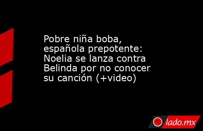 Pobre niña boba, española prepotente: Noelia se lanza contra Belinda por no conocer su canción (+video). Noticias en tiempo real