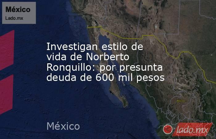 Investigan estilo de vida de Norberto Ronquillo: por presunta deuda de 600 mil pesos. Noticias en tiempo real
