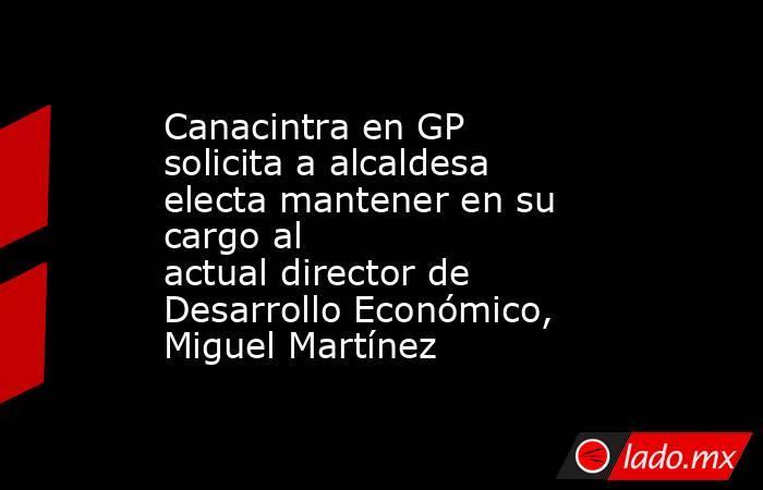 Canacintra en GP solicita a alcaldesa electa mantener en su cargo al actualdirector de Desarrollo Económico, Miguel Martínez . Noticias en tiempo real