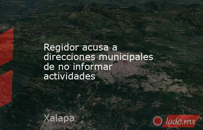 Regidor acusa a direcciones municipales de no informar actividades. Noticias en tiempo real