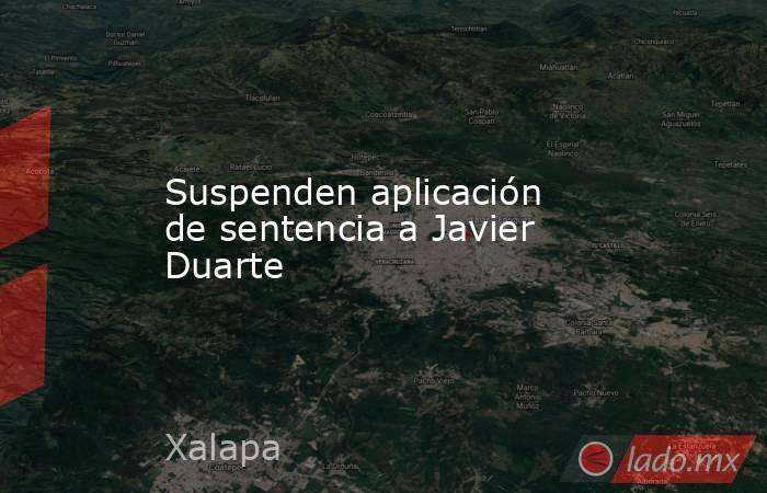 Suspenden aplicación de sentencia a Javier Duarte. Noticias en tiempo real