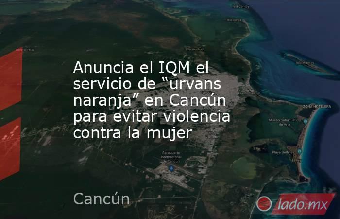 """Anuncia el IQM el servicio de """"urvans naranja"""" en Cancún para evitar violencia contra la mujer. Noticias en tiempo real"""