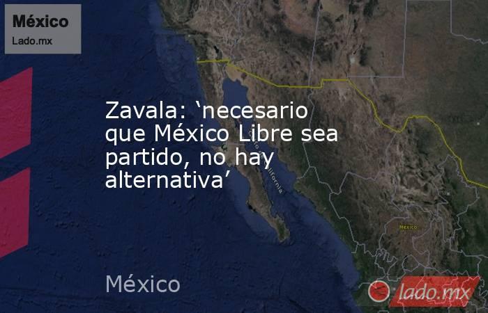 Zavala: 'necesario que México Libre sea partido, no hay alternativa'. Noticias en tiempo real