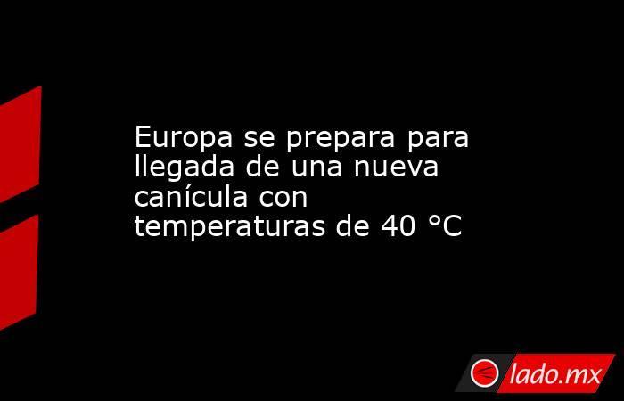 Europa se prepara para llegada de una nueva canícula con temperaturas de 40 °C. Noticias en tiempo real