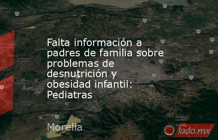 Falta información a padres de familia sobre problemas de desnutrición y obesidad infantil: Pediatras. Noticias en tiempo real