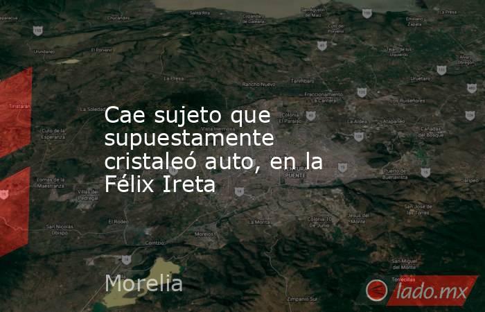 Cae sujeto que supuestamente cristaleó auto, en la Félix Ireta. Noticias en tiempo real