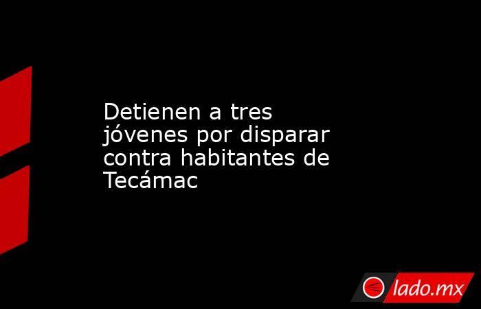 Detienen a tres jóvenes por disparar contra habitantes de Tecámac. Noticias en tiempo real