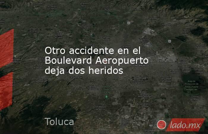 Otro accidente en el Boulevard Aeropuerto deja dos heridos. Noticias en tiempo real