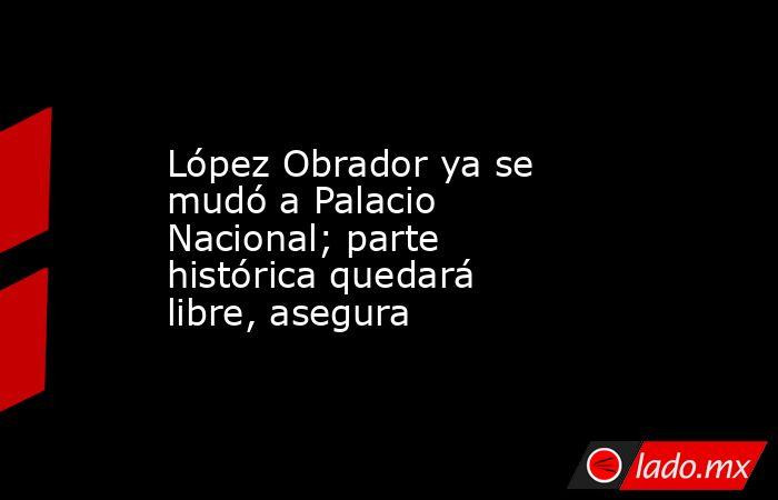 López Obrador ya se mudó a Palacio Nacional; parte histórica quedará libre, asegura. Noticias en tiempo real