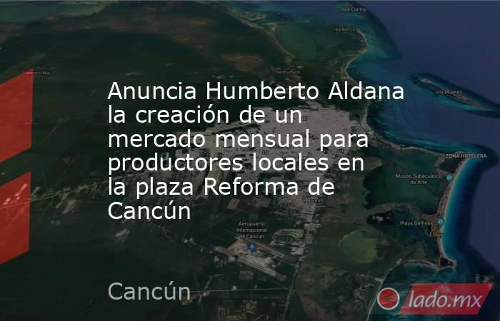 Anuncia Humberto Aldana la creación de un mercado mensual para productores locales en la plaza Reforma de Cancún. Noticias en tiempo real