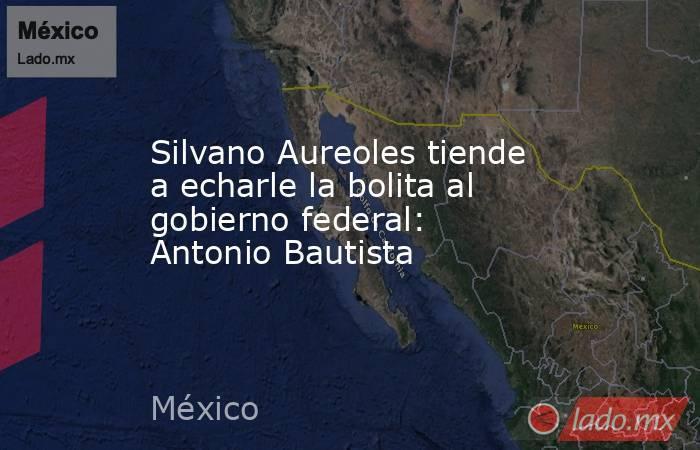 Silvano Aureoles tiende a echarle la bolita al gobierno federal: Antonio Bautista. Noticias en tiempo real