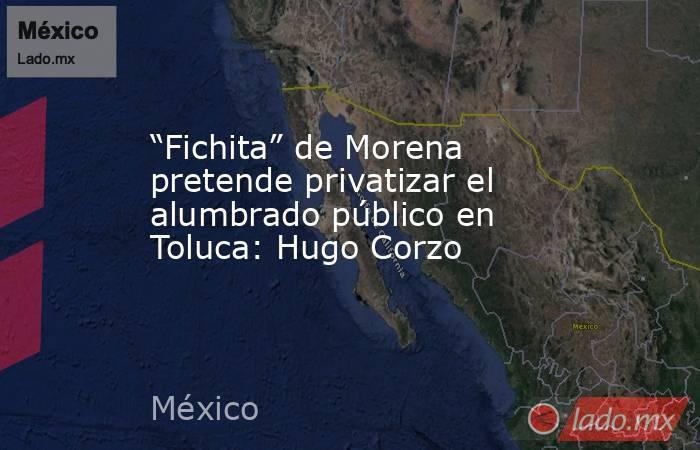 """""""Fichita"""" de Morena pretende privatizar el alumbrado público en Toluca: Hugo Corzo. Noticias en tiempo real"""