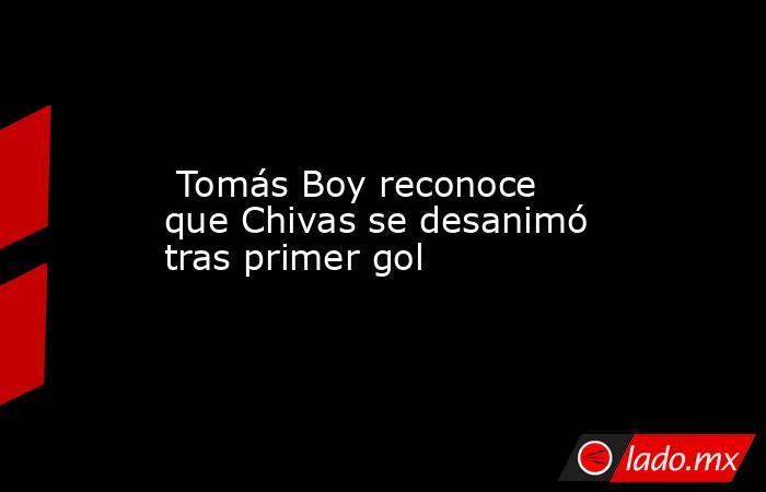 Tomás Boy reconoce que Chivas se desanimó tras primer gol. Noticias en tiempo real