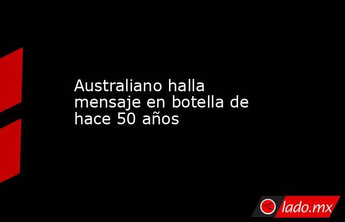 Australiano halla mensaje en botella de hace 50 años. Noticias en tiempo real