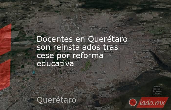 Docentes en Querétaro son reinstalados tras cese por reforma educativa. Noticias en tiempo real